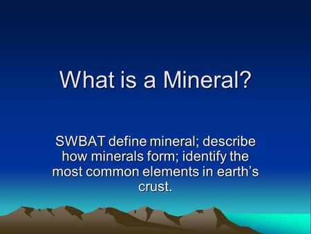 What is a Mineral? SWBAT define mineral; describe how minerals form; identify the most common elements in earth's crust.