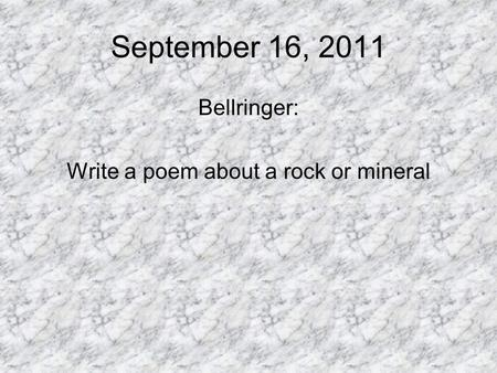 September 16, 2011 Bellringer: Write a poem about a rock or mineral.