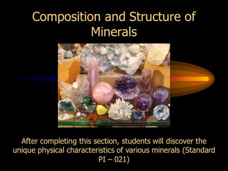 Composition and Structure of Minerals After completing this section, students will discover the unique physical characteristics of various minerals (Standard.
