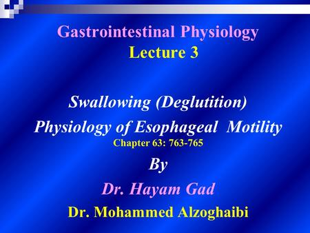 Gastrointestinal Physiology Lecture 3 Swallowing (Deglutition) Physiology of Esophageal Motility Chapter 63: 763-765 By Dr. Hayam Gad Dr. Mohammed Alzoghaibi.