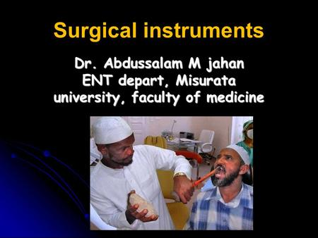 Surgical instruments Dr. Abdussalam M jahan ENT depart, Misurata university, faculty of medicine.