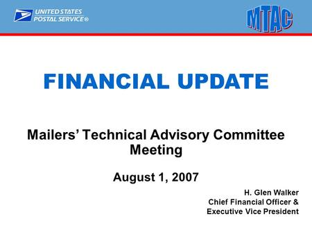 ® H. Glen Walker Chief Financial Officer & Executive Vice President FINANCIAL UPDATE Mailers' Technical Advisory Committee Meeting August 1, 2007.