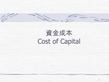 1 資金成本 Cost of Capital. 2 Weighted average cost of capital (WACC). The discount rate used in the capital budgeting 1. Identify the components to be used.