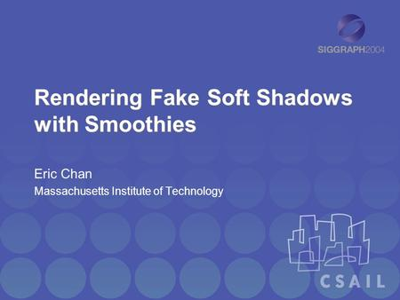 Rendering Fake Soft Shadows with Smoothies Eric Chan Massachusetts Institute of Technology.