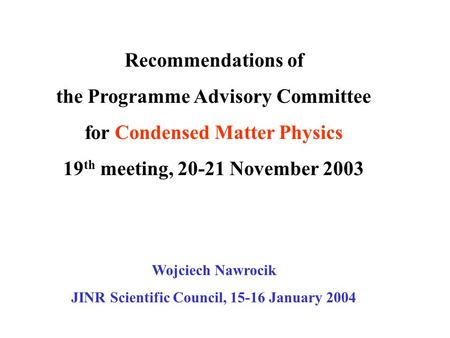Recommendations of the Programme Advisory Committee for Condensed Matter Physics 19 th meeting, 20-21 November 2003 Wojciech Nawrocik JINR Scientific Council,