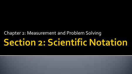 Chapter 2: Measurement and Problem Solving.  Express very large and very small numbers using scientific notation.