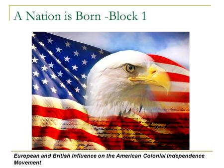 A Nation is Born -Block 1 European and British Influence on the American Colonial Independence Movement.