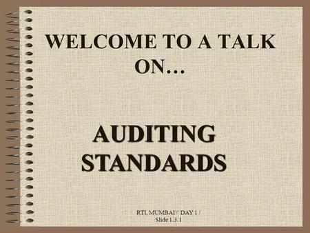 RTI, MUMBAI / DAY 1 / Slide 1.3.1 WELCOME TO A TALK ON… AUDITING STANDARDS.