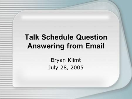 Talk Schedule Question Answering from Email Bryan Klimt July 28, 2005.