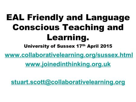 EAL Friendly and Language Conscious Teaching and Learning. University of Sussex 17 th April 2015 www.collaborativelearning.org/sussex.html www.joinedinthinking.org.uk.