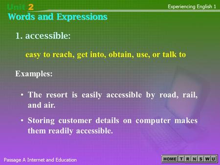Words and Expressions Passage A Internet and Education Experiencing English 1 1. accessible: Examples: The resort is easily accessible by road, rail, and.