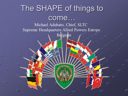 The SHAPE of things to come… Michael Adubato, Chief, SLTC Supreme Headquarters Allied Powers Europe Belgium.