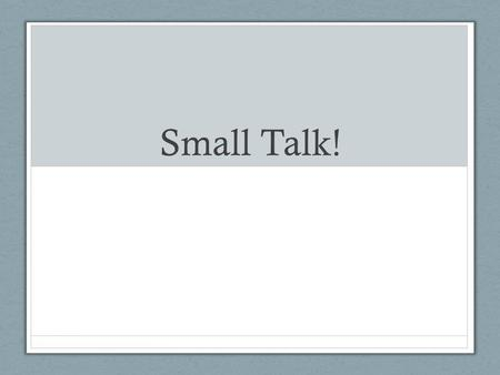 "Small Talk!. What is ""small talk?"" In small groups, discuss: 1.What is ""small talk?"" 2.When does it happen? 3.With whom does it happen with? 4.Which topics."