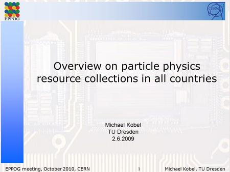 1 EPPOG meeting, October 2010, CERN Michael Kobel, TU Dresden Overview on particle physics resource collections in all countries Michael Kobel TU Dresden.