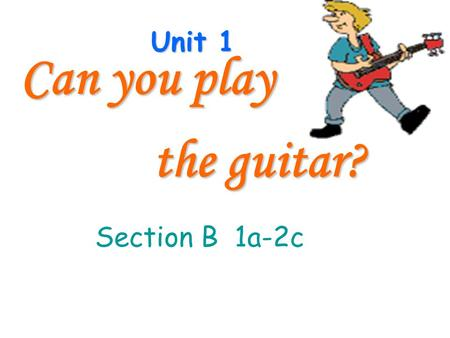 Unit 1 Can you play the guitar? the guitar? Section B 1a-2c.