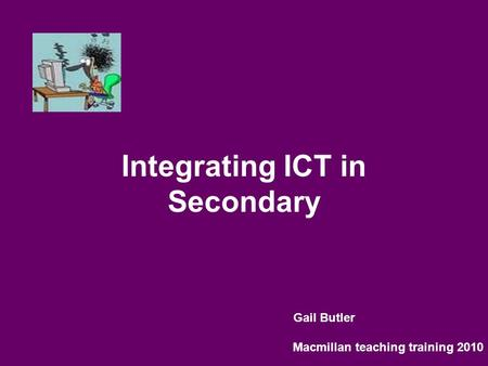 Integrating ICT in Secondary Gail Butler Macmillan teaching training 2010.