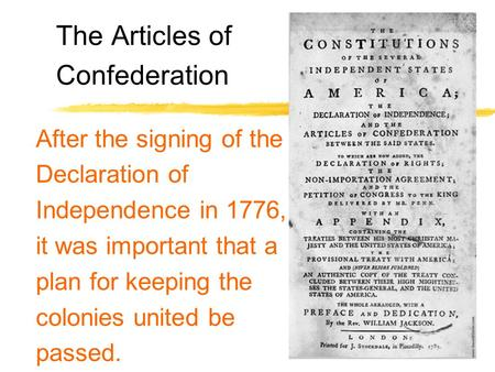The Articles of Confederation After the signing of the Declaration of Independence in 1776, it was important that a plan for keeping the colonies united.