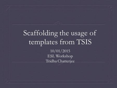 Scaffolding the usage of templates from TSIS 10/01/2015 ESL Workshop Tridha Chatterjee.