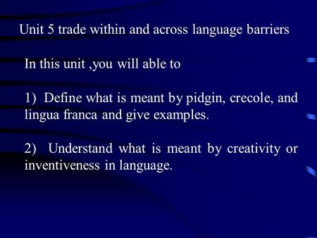 Unit 5 trade within and across language barriers In this unit,you will able to 1) Define what is meant by pidgin, crecole, and lingua franca and give.