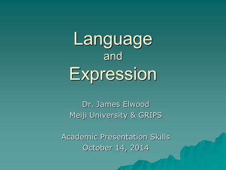 Language and Expression Dr. James Elwood Meiji University & GRIPS Academic Presentation Skills October 14, 2014.