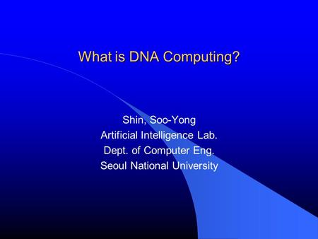 What is DNA Computing? Shin, Soo-Yong Artificial Intelligence Lab.