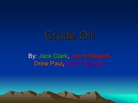 Crude Oil By: Jack Clark, Jacob Stewart Drew Paul, Mark Oglesby.