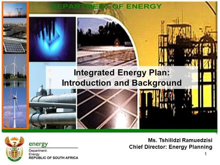 Ms. Tshilidzi Ramuedzisi Chief Director: Energy Planning Integrated Energy Plan: Introduction and Background 1.