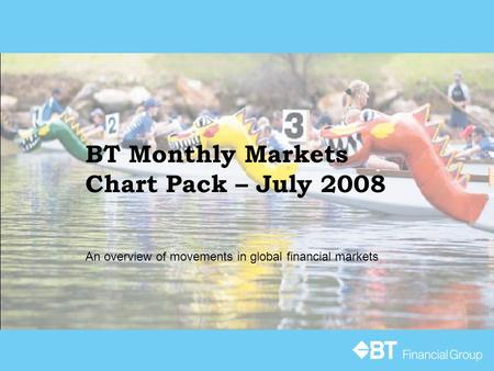 BT Monthly Markets Chart Pack – July 2008 An overview of movements in global financial markets.