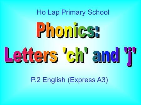Ho Lap Primary School P.2 English (Express A3) 1.Students are able to recognize the relationship between letter 'j' and its sound. 2.Students are able.