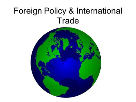 Foreign Policy & International Trade. Domestic Policy Relates to events within a country Opposite of foreign policy Issues: –Economy –Health –Taxes –Employment.