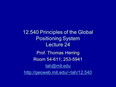 12.540 Principles of the Global Positioning System Lecture 24 Prof. Thomas Herring Room 54-611; 253-5941