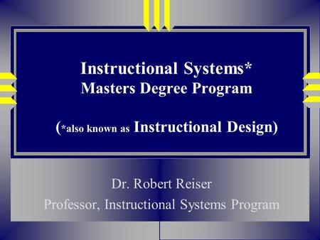 Instructional Systems* Masters Degree Program ( *also known as Instructional Design) Dr. Robert Reiser Professor, Instructional Systems Program.