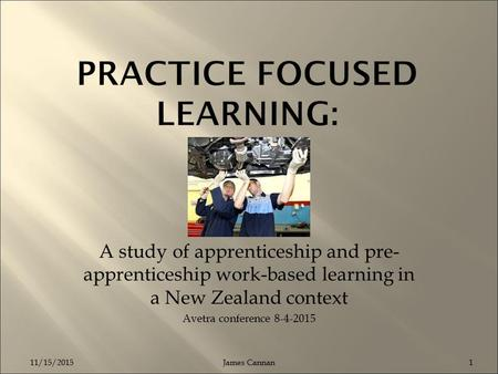 A study of apprenticeship and pre- apprenticeship work-based learning in a New Zealand context Avetra conference 8-4-2015 James Cannan: Manukau Institute.