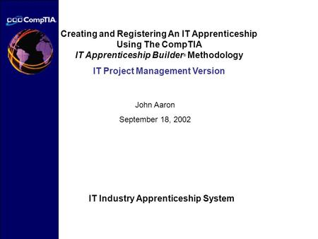 Creating and Registering An IT Apprenticeship Using The CompTIA IT Apprenticeship Builder ® Methodology IT Project Management Version John Aaron September.