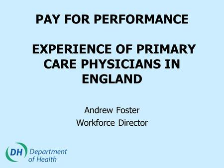 PAY FOR PERFORMANCE EXPERIENCE OF PRIMARY CARE PHYSICIANS IN ENGLAND Andrew Foster Workforce Director.