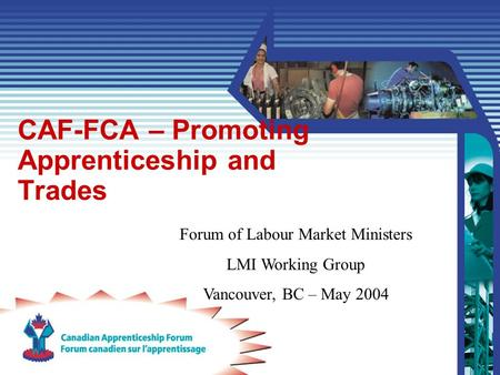 CAF-FCA – Promoting Apprenticeship and Trades Forum of Labour Market Ministers LMI Working Group Vancouver, BC – May 2004.