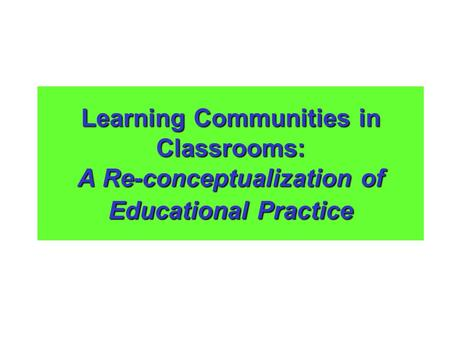 Learning Communities in Classrooms: A Re-conceptualization of Educational Practice.