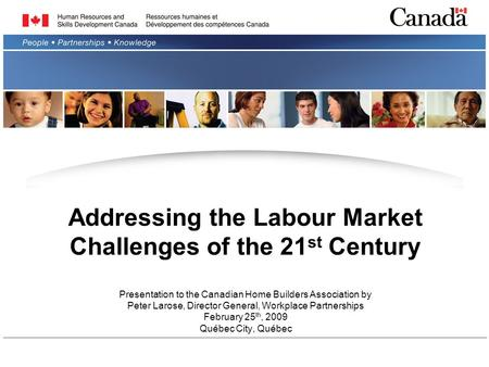 Addressing the Labour Market Challenges of the 21 st Century Presentation to the Canadian Home Builders Association by Peter Larose, Director General,