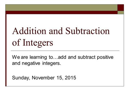 Addition and Subtraction of Integers We are learning to…add and subtract positive and negative integers. Sunday, November 15, 2015.
