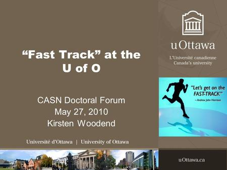 """Fast Track"" at the U of O CASN Doctoral Forum May 27, 2010 Kirsten Woodend."
