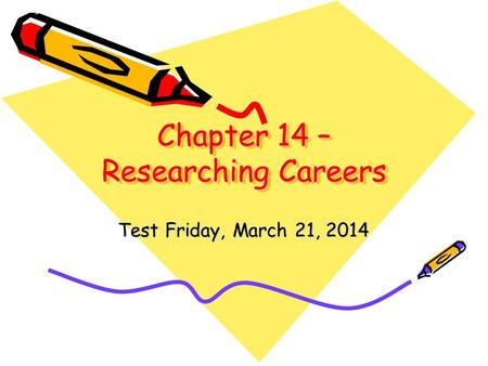 Chapter 14 – Researching Careers Test Friday, March 21, 2014.