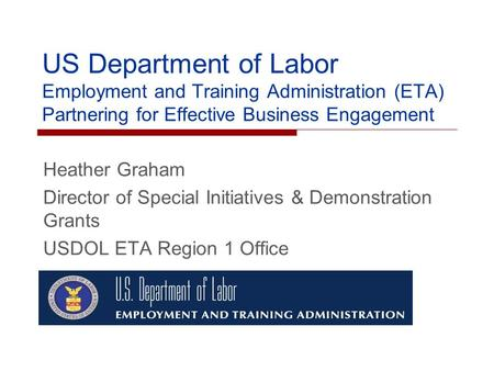 US Department of Labor Employment and Training Administration (ETA) Partnering for Effective Business Engagement Heather Graham Director of Special Initiatives.
