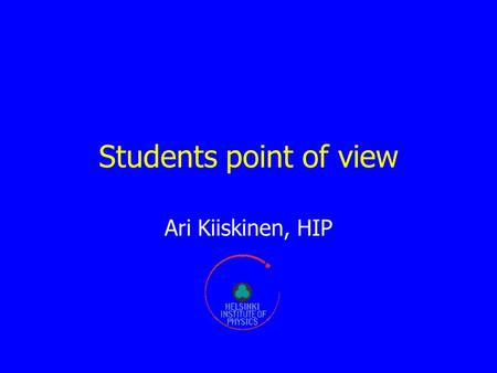 Students point of view Ari Kiiskinen, HIP. Finnish education system Good primary schools, not much specialisation Take ~12 years & start at the age of.