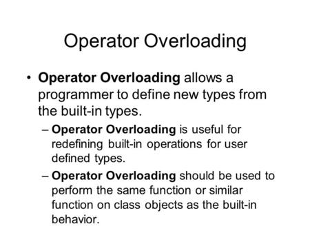 Operator Overloading Operator Overloading allows a programmer to define new types from the built-in types. –Operator Overloading is useful for redefining.