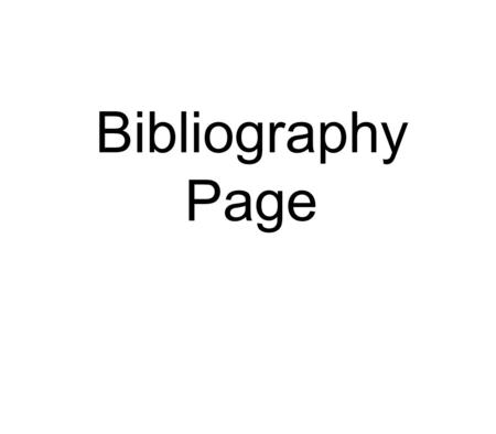 Bibliography Page. Bibliography Page · What is it? -A bibliography page is a list of all the sources you used for your research project. -We will show.