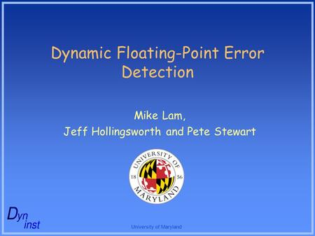 University of Maryland Dynamic Floating-Point Error Detection Mike Lam, Jeff Hollingsworth and Pete Stewart.