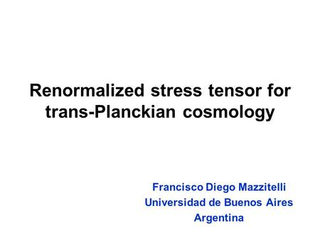 Renormalized stress tensor for trans-Planckian cosmology Francisco Diego Mazzitelli Universidad de Buenos Aires Argentina.