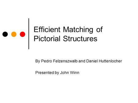 Efficient Matching of Pictorial Structures By Pedro Felzenszwalb and Daniel Huttenlocher Presented by John Winn.