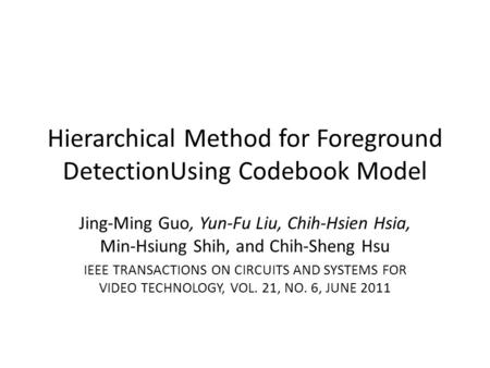 Hierarchical Method for Foreground DetectionUsing Codebook Model Jing-Ming Guo, Yun-Fu Liu, Chih-Hsien Hsia, Min-Hsiung Shih, and Chih-Sheng Hsu IEEE TRANSACTIONS.