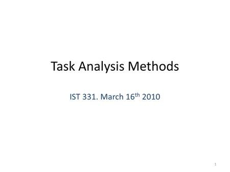 Task Analysis Methods IST 331. March 16 th 2010 1.